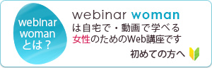 webinar womanは自宅で・動画で学べる、女性のためのWeb動画です。初めての方へ。